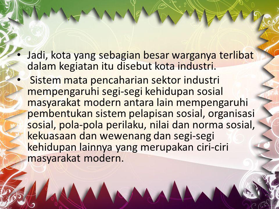 Jadi, kota yang sebagian besar warganya terlibat dalam kegiatan itu disebut kota industri. Sistem mata pencaharian sektor industri mempengaruhi segi-s