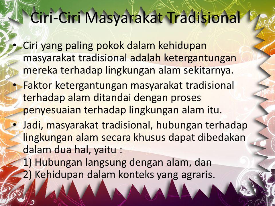Ciri-Ciri Masyarakat Tradisional Ciri yang paling pokok dalam kehidupan masyarakat tradisional adalah ketergantungan mereka terhadap lingkungan alam s