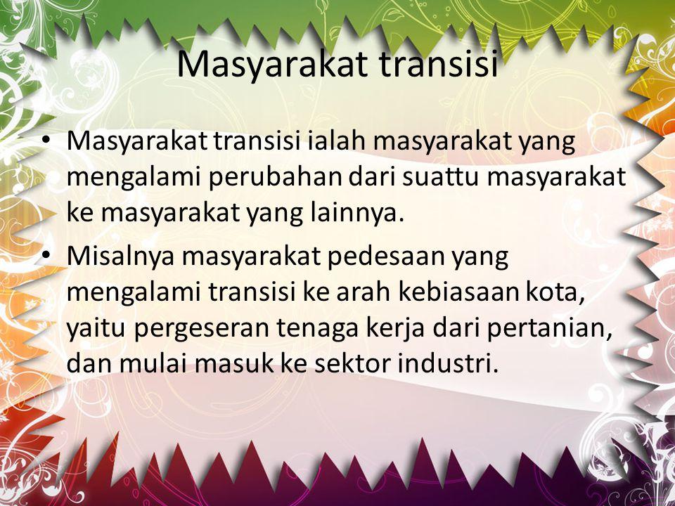 Masyarakat transisi Masyarakat transisi ialah masyarakat yang mengalami perubahan dari suattu masyarakat ke masyarakat yang lainnya. Misalnya masyarak