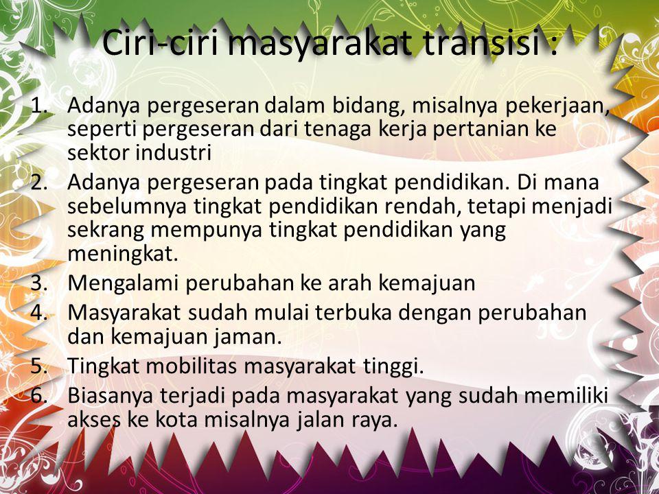 Ciri-ciri masyarakat transisi : 1.Adanya pergeseran dalam bidang, misalnya pekerjaan, seperti pergeseran dari tenaga kerja pertanian ke sektor industr