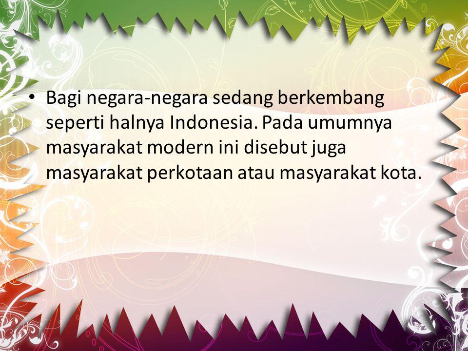 Bagi negara-negara sedang berkembang seperti halnya Indonesia. Pada umumnya masyarakat modern ini disebut juga masyarakat perkotaan atau masyarakat ko