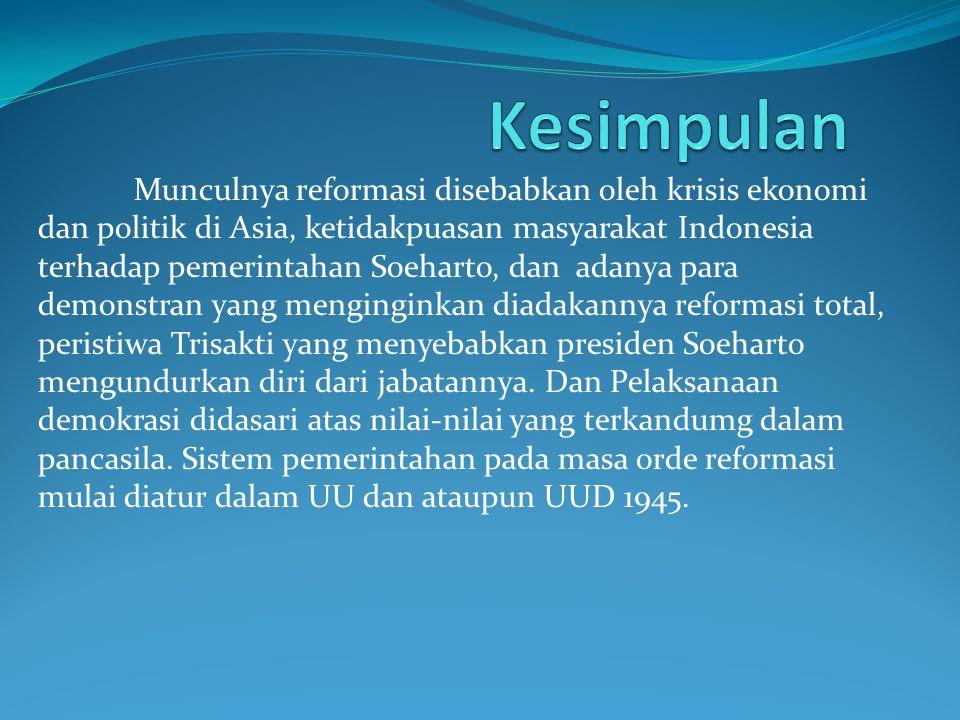 Munculnya reformasi disebabkan oleh krisis ekonomi dan politik di Asia, ketidakpuasan masyarakat Indonesia terhadap pemerintahan Soeharto, dan adanya