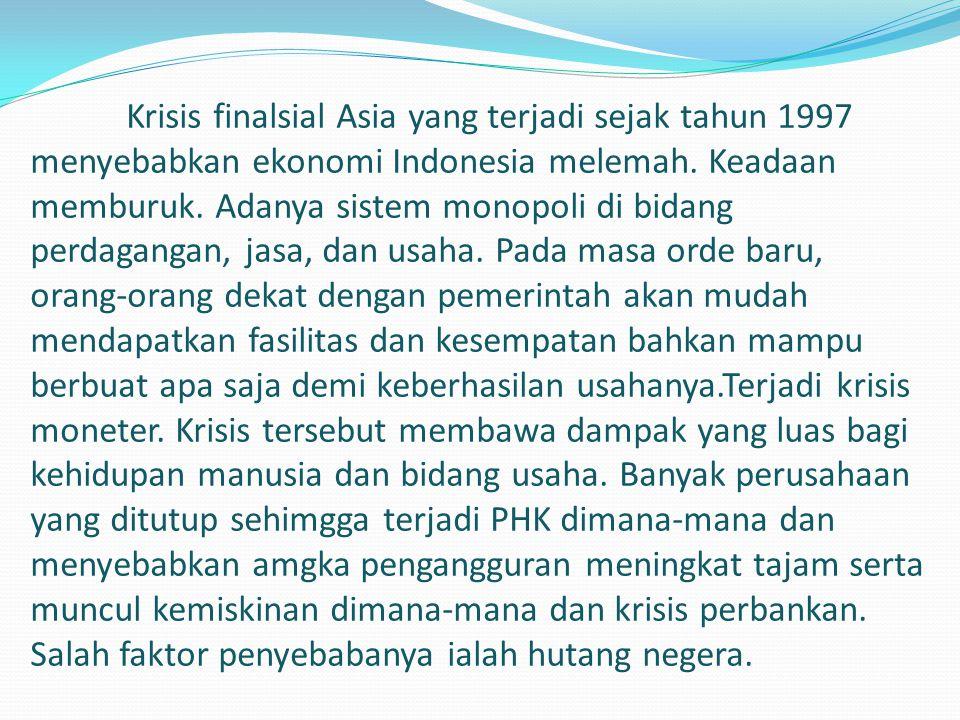 Krisis finalsial Asia yang terjadi sejak tahun 1997 menyebabkan ekonomi Indonesia melemah. Keadaan memburuk. Adanya sistem monopoli di bidang perdagan