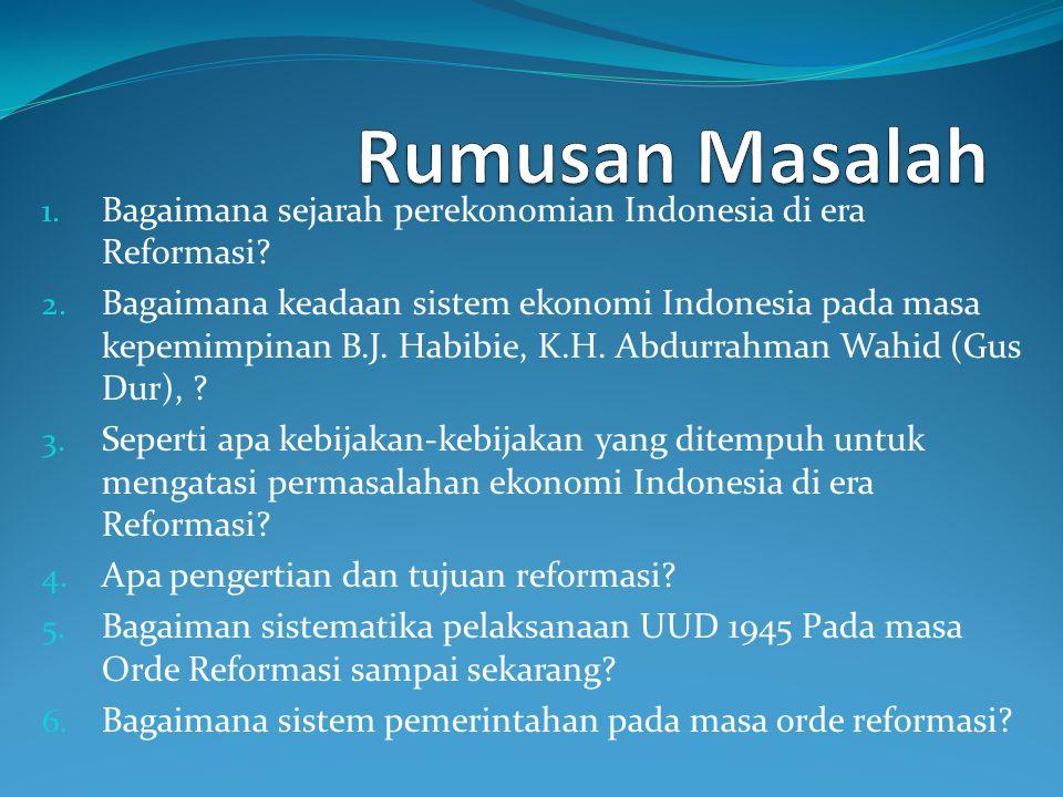 1. Bagaimana sejarah perekonomian Indonesia di era Reformasi? 2. Bagaimana keadaan sistem ekonomi Indonesia pada masa kepemimpinan B.J. Habibie, K.H.