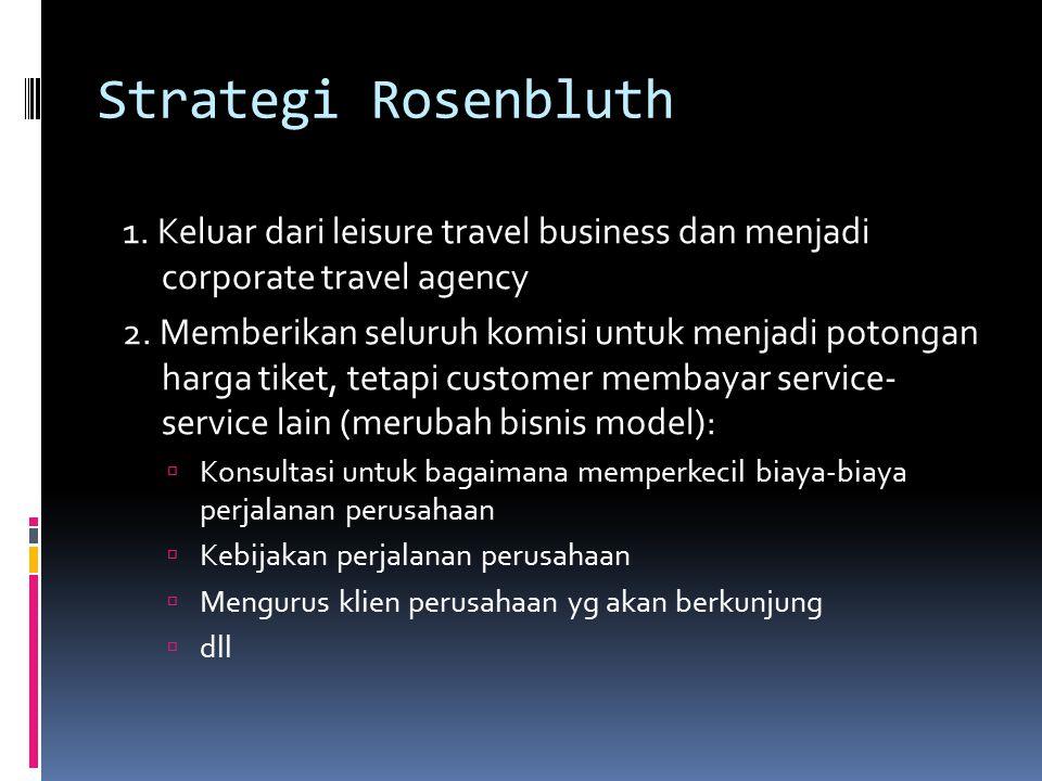 Strategi Rosenbluth 1. Keluar dari leisure travel business dan menjadi corporate travel agency 2. Memberikan seluruh komisi untuk menjadi potongan har
