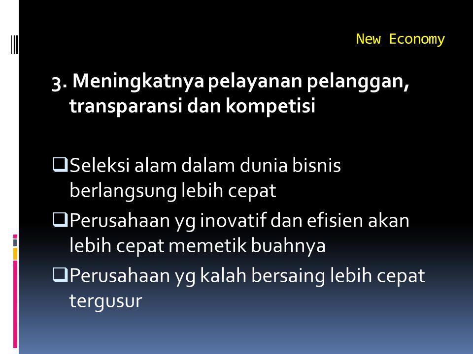New Economy 3. Meningkatnya pelayanan pelanggan, transparansi dan kompetisi  Seleksi alam dalam dunia bisnis berlangsung lebih cepat  Perusahaan yg