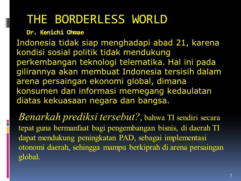 3 THE BORDERLESS WORLD Dr. Kenichi Ohmae Indonesia tidak siap menghadapi abad 21, karena kondisi sosial politik tidak mendukung perkembangan teknologi