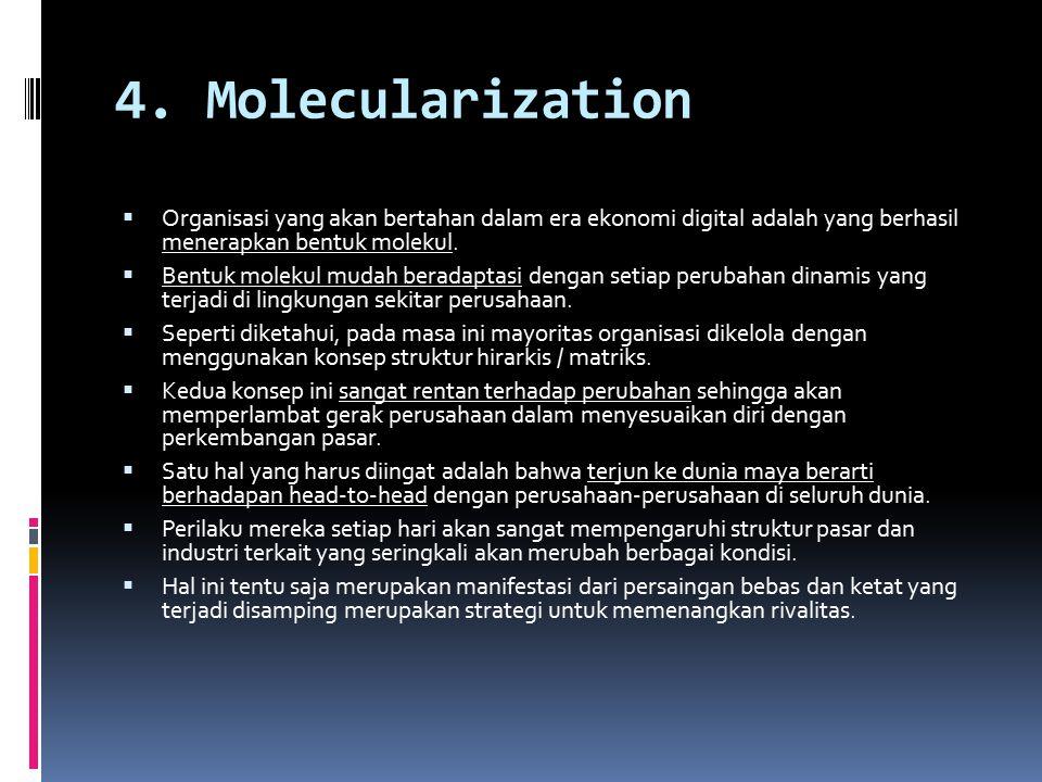 4. Molecularization  Organisasi yang akan bertahan dalam era ekonomi digital adalah yang berhasil menerapkan bentuk molekul.  Bentuk molekul mudah b