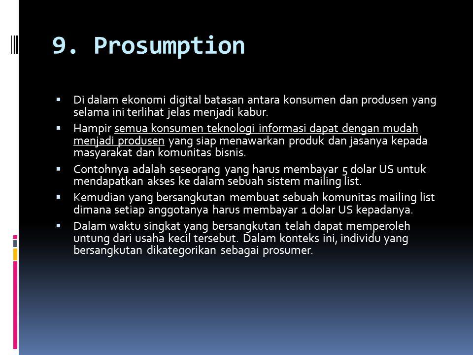 9. Prosumption  Di dalam ekonomi digital batasan antara konsumen dan produsen yang selama ini terlihat jelas menjadi kabur.  Hampir semua konsumen t