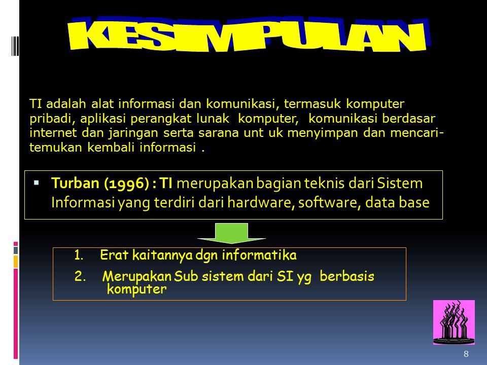 8  Turban (1996) : TI merupakan bagian teknis dari Sistem Informasi yang terdiri dari hardware, software, data base 1. Erat kaitannya dgn informatika