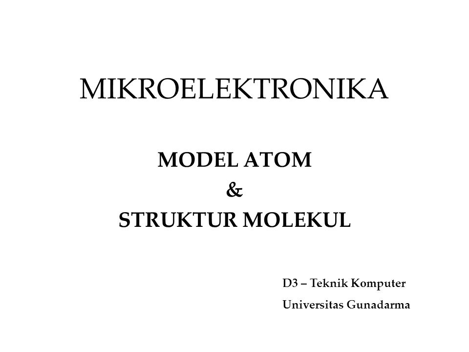 MIKROELEKTRONIKA MODEL ATOM & STRUKTUR MOLEKUL D3 – Teknik Komputer Universitas Gunadarma