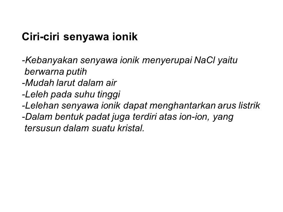Ciri-ciri senyawa ionik -Kebanyakan senyawa ionik menyerupai NaCl yaitu berwarna putih -Mudah larut dalam air -Leleh pada suhu tinggi -Lelehan senyawa