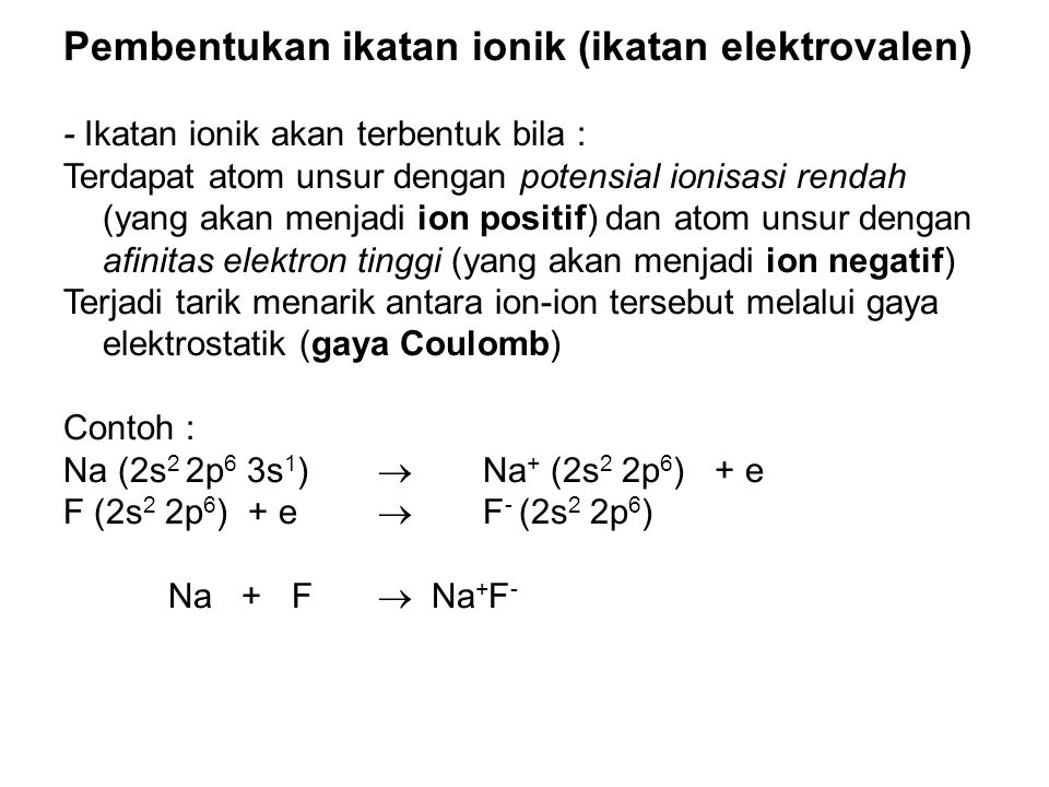 Pembentukan ikatan ionik (ikatan elektrovalen) - Ikatan ionik akan terbentuk bila : Terdapat atom unsur dengan potensial ionisasi rendah (yang akan me