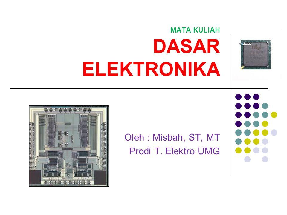 MATA KULIAH DASAR ELEKTRONIKA Oleh : Misbah, ST, MT Prodi T. Elektro UMG