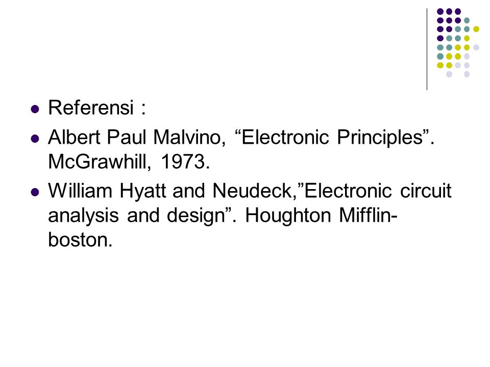 "Referensi : Albert Paul Malvino, ""Electronic Principles"". McGrawhill, 1973. William Hyatt and Neudeck,""Electronic circuit analysis and design"". Hought"