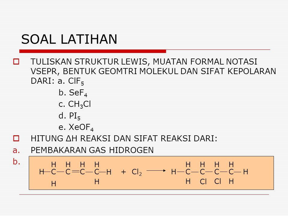 SOAL LATIHAN  TULISKAN STRUKTUR LEWIS, MUATAN FORMAL NOTASI VSEPR, BENTUK GEOMTRI MOLEKUL DAN SIFAT KEPOLARAN DARI: a. ClF 5 b. SeF 4 c. CH 3 Cl d. P