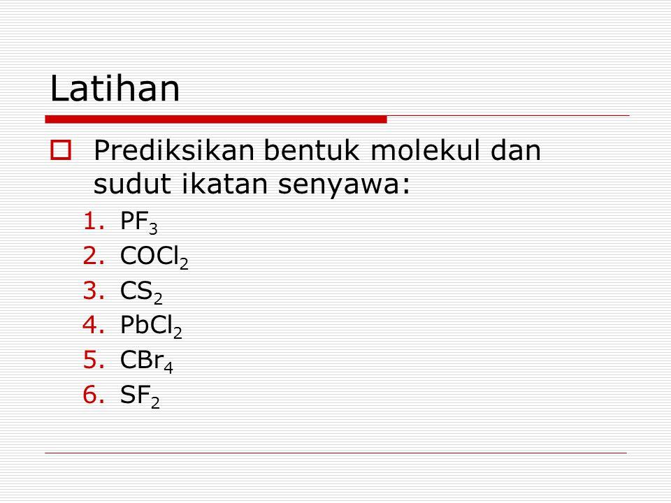 Latihan  Prediksikan bentuk molekul dan sudut ikatan senyawa: 1.PF 3 2.COCl 2 3.CS 2 4.PbCl 2 5.CBr 4 6.SF 2
