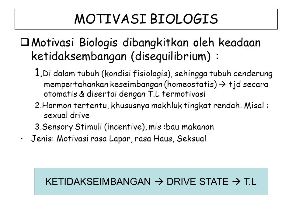 MOTIVASI BIOLOGIS  Motivasi Biologis dibangkitkan oleh keadaan ketidaksembangan (disequilibrium) : 1. Di dalam tubuh (kondisi fisiologis), sehingga t