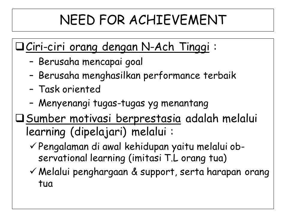 NEED FOR ACHIEVEMENT  Ciri-ciri orang dengan N-Ach Tinggi : –Berusaha mencapai goal –Berusaha menghasilkan performance terbaik –Task oriented –Menyen