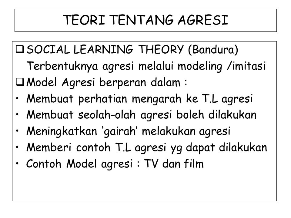 TEORI TENTANG AGRESI  SOCIAL LEARNING THEORY (Bandura) Terbentuknya agresi melalui modeling /imitasi  Model Agresi berperan dalam : Membuat perhatia