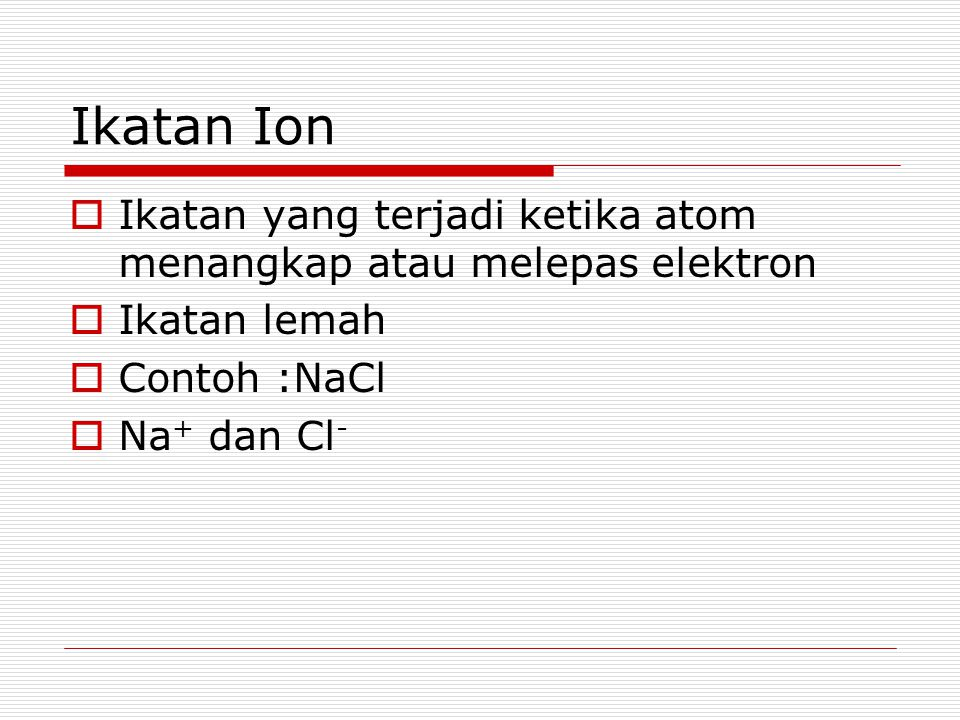 Ikatan Ion  Ikatan yang terjadi ketika atom menangkap atau melepas elektron  Ikatan lemah  Contoh :NaCl  Na + dan Cl -