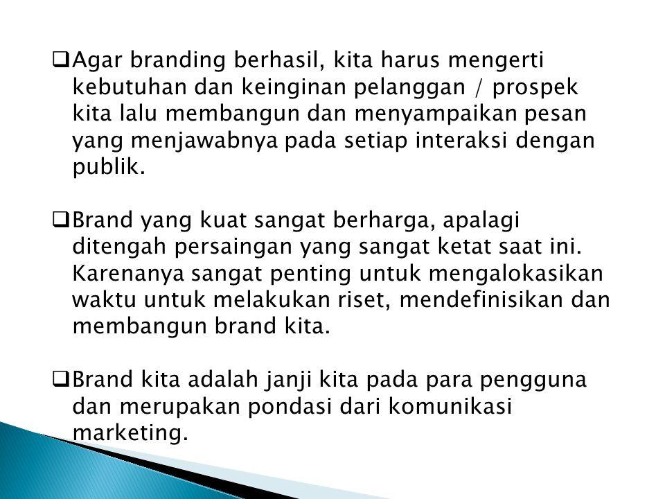  Agar branding berhasil, kita harus mengerti kebutuhan dan keinginan pelanggan / prospek kita lalu membangun dan menyampaikan pesan yang menjawabnya pada setiap interaksi dengan publik.