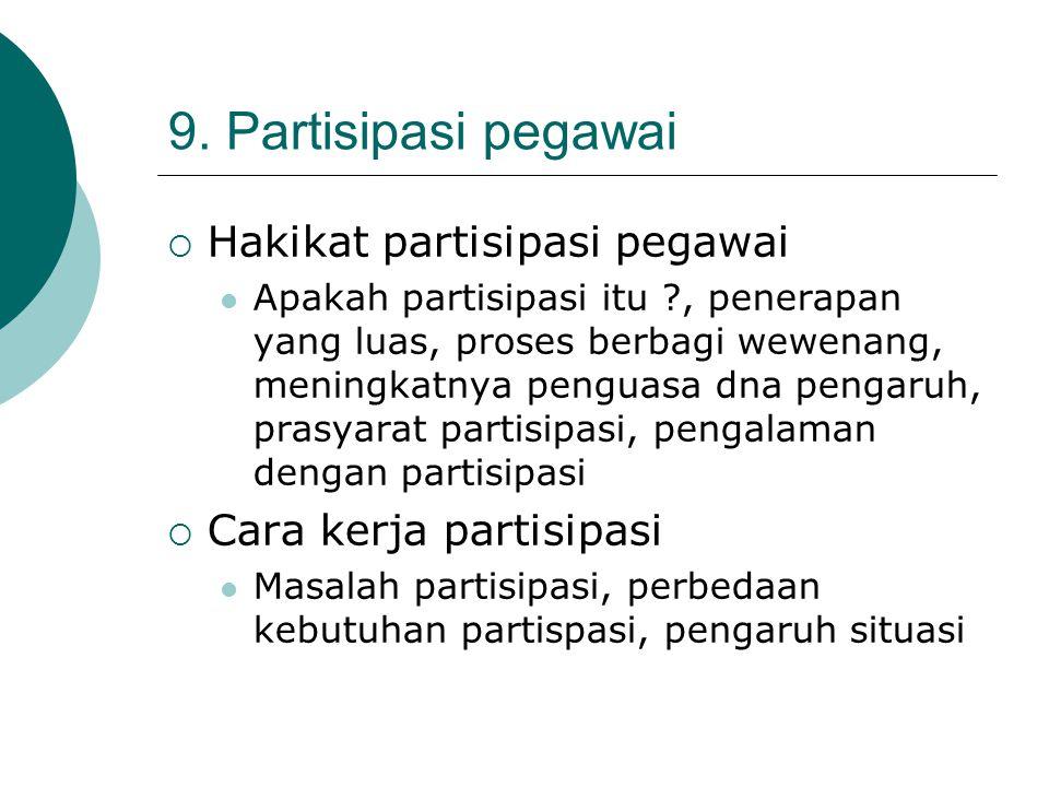 9. Partisipasi pegawai  Hakikat partisipasi pegawai Apakah partisipasi itu ?, penerapan yang luas, proses berbagi wewenang, meningkatnya penguasa dna