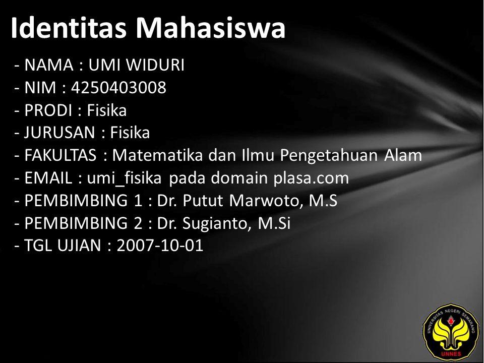 Identitas Mahasiswa - NAMA : UMI WIDURI - NIM : 4250403008 - PRODI : Fisika - JURUSAN : Fisika - FAKULTAS : Matematika dan Ilmu Pengetahuan Alam - EMAIL : umi_fisika pada domain plasa.com - PEMBIMBING 1 : Dr.