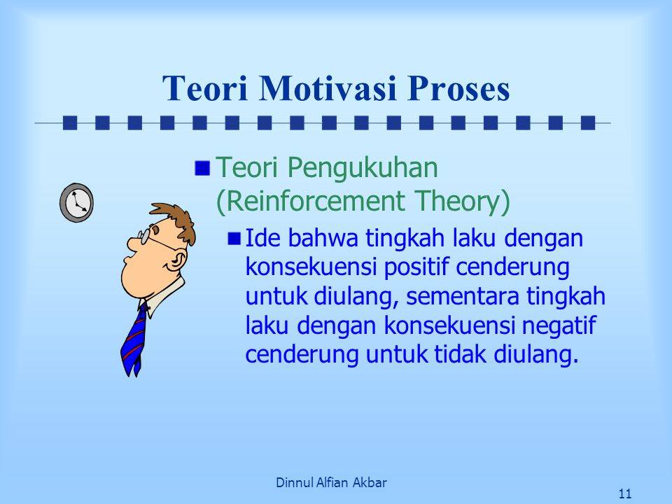 Dinnul Alfian Akbar 11 Teori Motivasi Proses Teori Pengukuhan (Reinforcement Theory) Ide bahwa tingkah laku dengan konsekuensi positif cenderung untuk