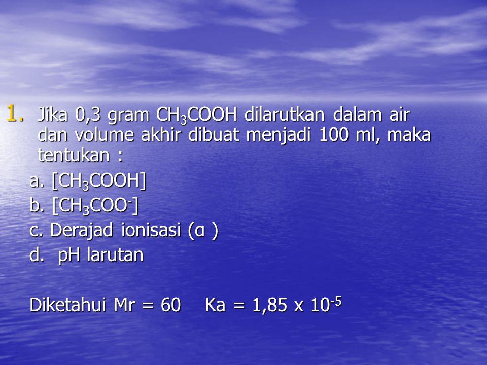 1. Jika 0,3 gram CH 3 COOH dilarutkan dalam air dan volume akhir dibuat menjadi 100 ml, maka tentukan : a. [CH 3 COOH] b. [CH 3 COO - ] c. Derajad ion