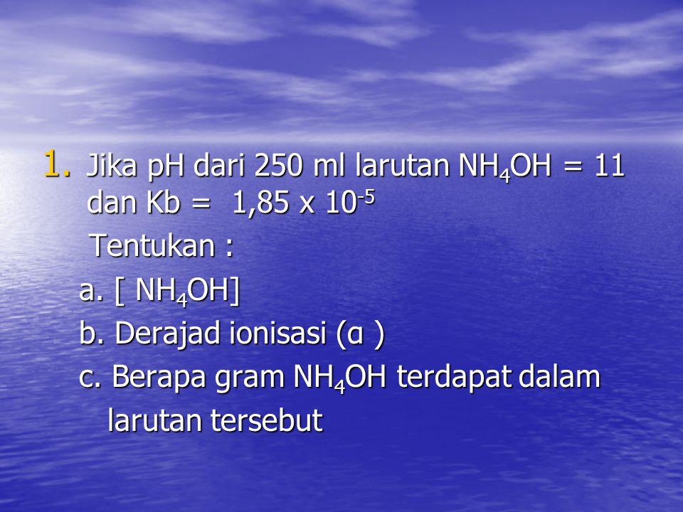 1.Jika pH dari 250 ml larutan NH 4 OH = 11 dan Kb = 1,85 x 10 -5 Tentukan : Tentukan : a.