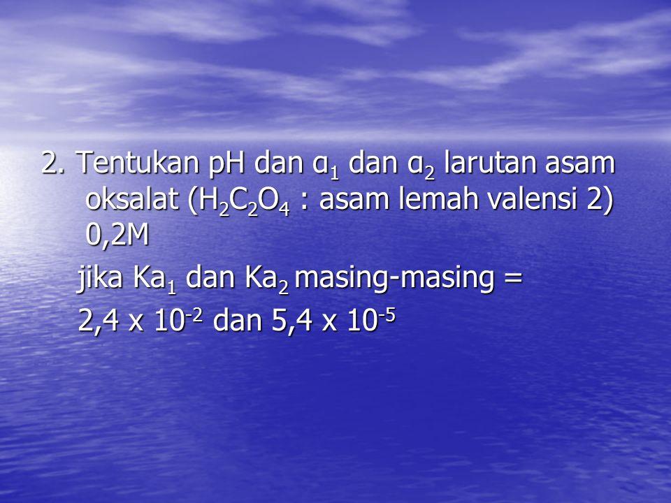 2. Tentukan pH dan α 1 dan α 2 larutan asam oksalat (H 2 C 2 O 4 : asam lemah valensi 2) 0,2M jika Ka 1 dan Ka 2 masing-masing = jika Ka 1 dan Ka 2 ma