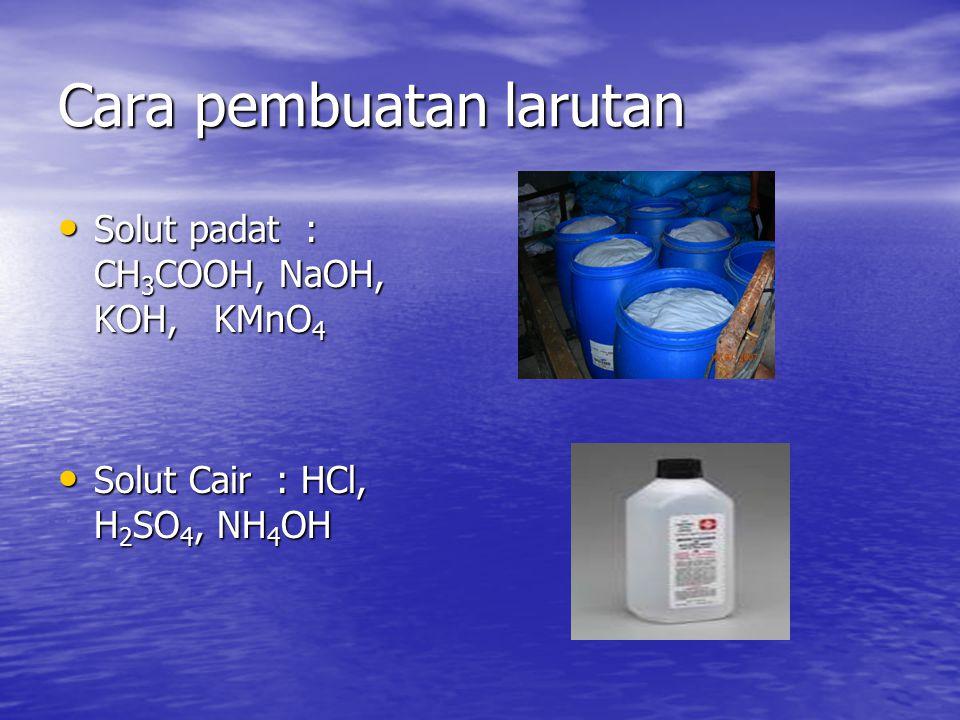 Cara pembuatan larutan Solut padat : CH 3 COOH, NaOH, KOH, KMnO 4 Solut padat : CH 3 COOH, NaOH, KOH, KMnO 4 Solut Cair : HCl, H 2 SO 4, NH 4 OH Solut Cair : HCl, H 2 SO 4, NH 4 OH