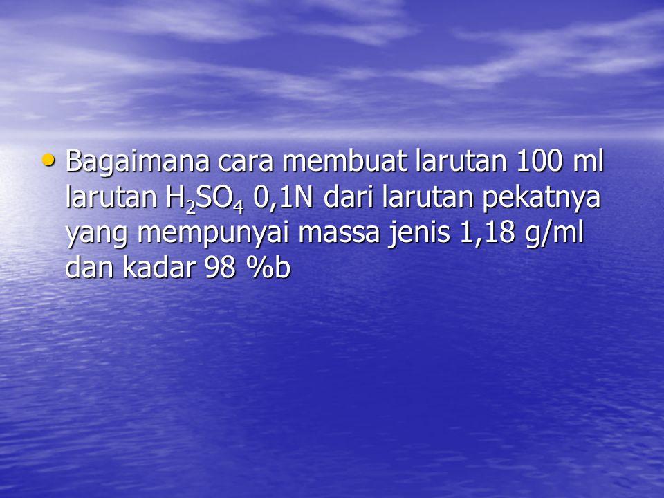 Bagaimana cara membuat larutan 100 ml larutan H 2 SO 4 0,1N dari larutan pekatnya yang mempunyai massa jenis 1,18 g/ml dan kadar 98 %b Bagaimana cara membuat larutan 100 ml larutan H 2 SO 4 0,1N dari larutan pekatnya yang mempunyai massa jenis 1,18 g/ml dan kadar 98 %b