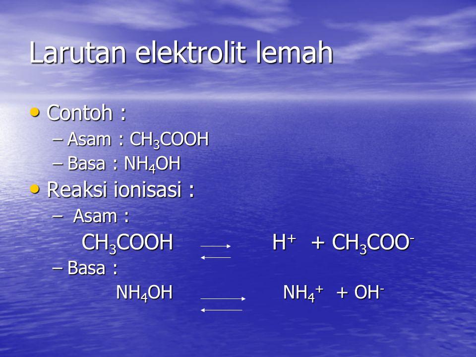 Larutan elektrolit lemah Contoh : Contoh : –Asam : CH 3 COOH –Basa : NH 4 OH Reaksi ionisasi : Reaksi ionisasi : – Asam : CH 3 COOH H + + CH 3 COO - CH 3 COOH H + + CH 3 COO - –Basa : NH 4 OH NH 4 + + OH - NH 4 OH NH 4 + + OH -