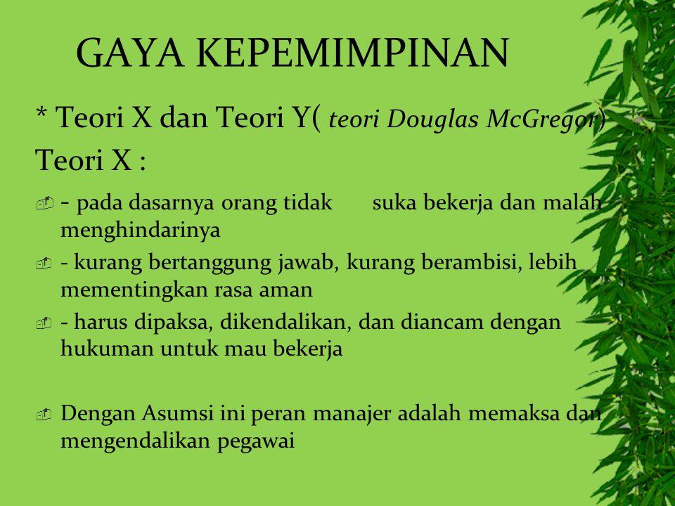 GAYA KEPEMIMPINAN * Teori X dan Teori Y( teori Douglas McGregor) Teori X :  - pada dasarnya orang tidak suka bekerja dan malah menghindarinya  - kur
