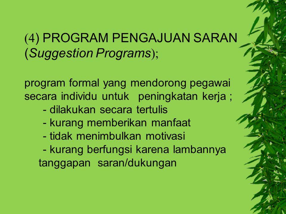 (4 ) PROGRAM PENGAJUAN SARAN (Suggestion Programs ); program formal yang mendorong pegawai secara individu untuk peningkatan kerja ; - dilakukan secar
