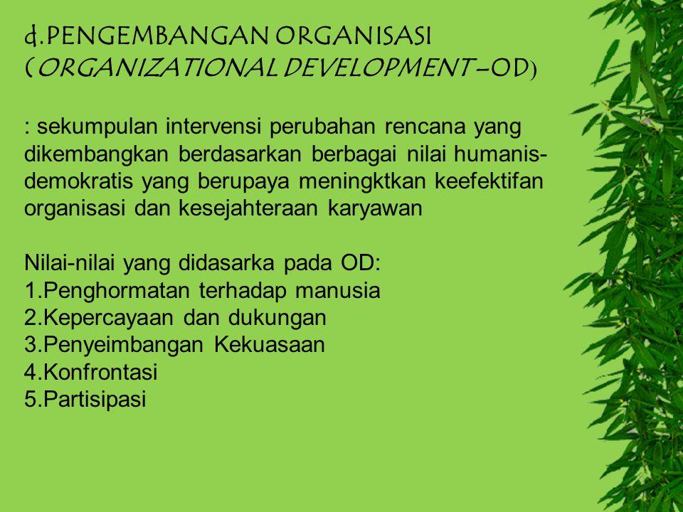 d.PENGEMBANGAN ORGANISASI (ORGANIZATIONAL DEVELOPMENT –OD ) : sekumpulan intervensi perubahan rencana yang dikembangkan berdasarkan berbagai nilai hum