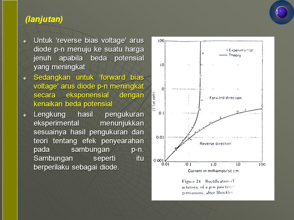 (lanjutan)  Untuk 'reverse bias voltage' arus diode p-n menuju ke suatu harga jenuh apabila beda potensial yang meningkat  Sedangkan untuk 'forward