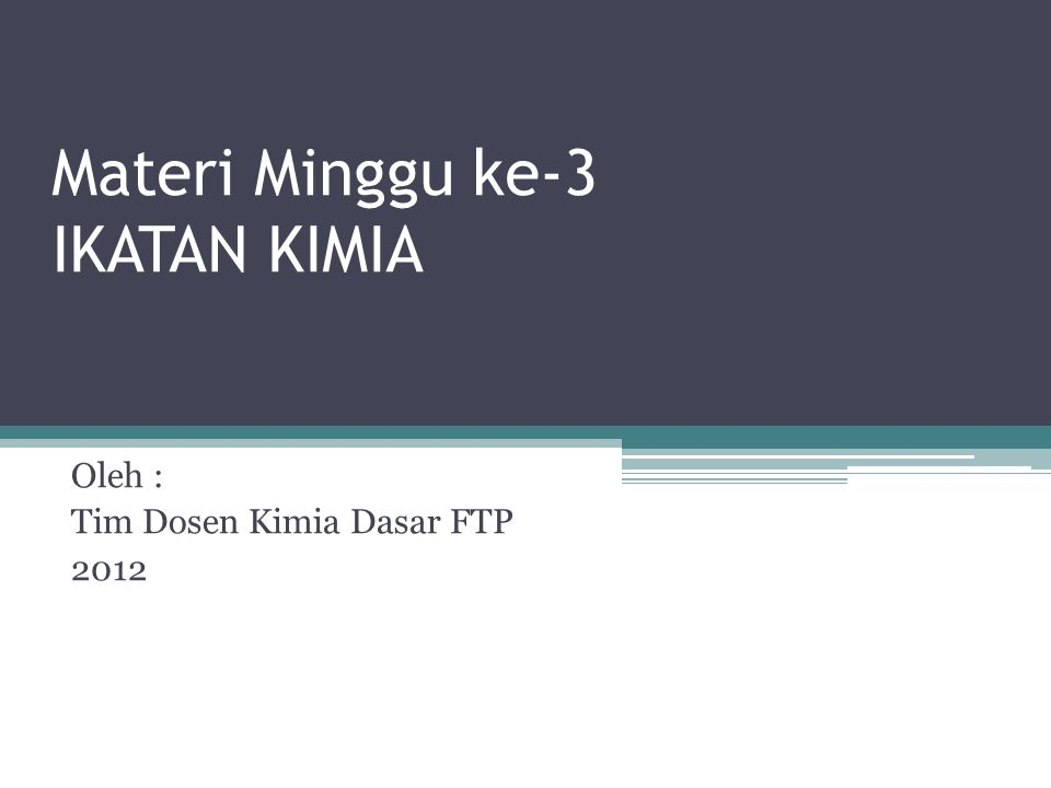 Materi Minggu ke-3 IKATAN KIMIA Oleh : Tim Dosen Kimia Dasar FTP 2012