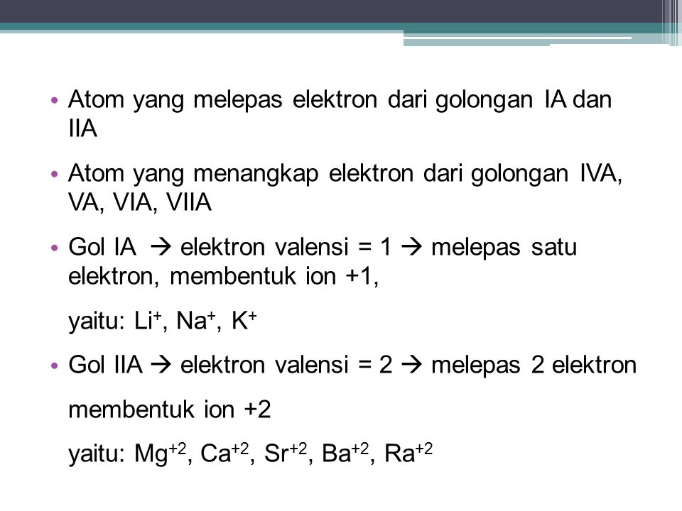 Atom yang melepas elektron dari golongan IA dan IIA Atom yang menangkap elektron dari golongan IVA, VA, VIA, VIIA Gol IA  elektron valensi = 1  melepas satu elektron, membentuk ion +1, yaitu: Li +, Na +, K + Gol IIA  elektron valensi = 2  melepas 2 elektron membentuk ion +2 yaitu: Mg +2, Ca +2, Sr +2, Ba +2, Ra +2