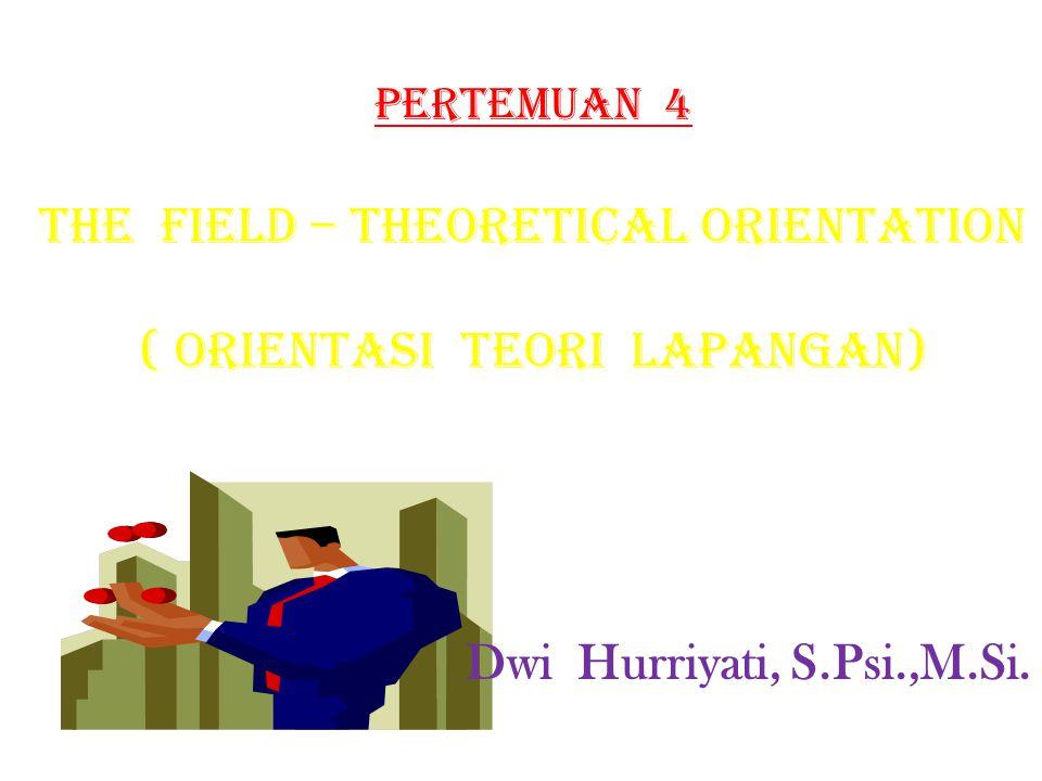Pertemuan 4 THE FIELD – THEORETICAL ORIENTATION ( ORIENTASI TEORI LAPANGAN) Dwi Hurriyati, S.Psi.,M.Si.