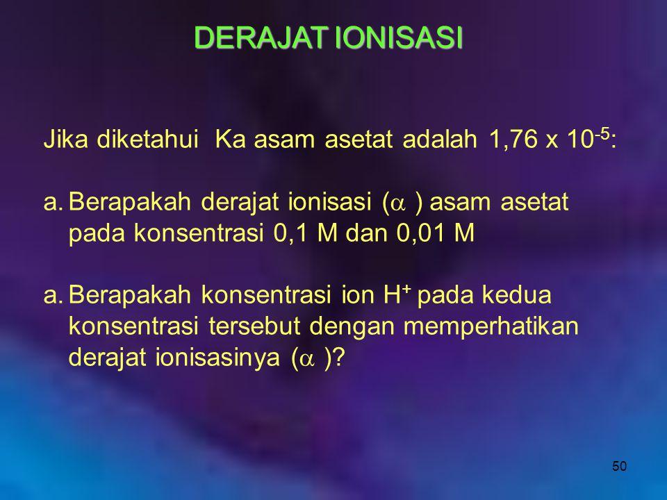 50 DERAJAT IONISASI Jika diketahui Ka asam asetat adalah 1,76 x 10 -5 : a.Berapakah derajat ionisasi (  ) asam asetat pada konsentrasi 0,1 M dan 0,01
