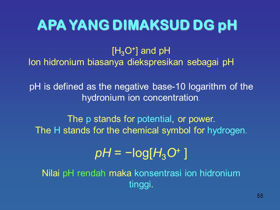 55 APA YANG DIMAKSUD DG pH [H 3 O + ] and pH Ion hidronium biasanya diekspresikan sebagai pH pH is defined as the negative base-10 logarithm of the hydronium ion concentration.