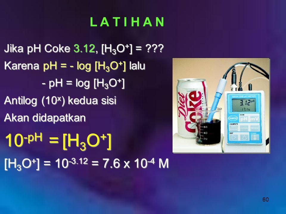 60 L A T I H A N Jika pH Coke 3.12, [H 3 O + ] = ??? Karena pH = - log [H 3 O + ] lalu - pH = log [H 3 O + ] - pH = log [H 3 O + ] Antilog (10 x ) ked
