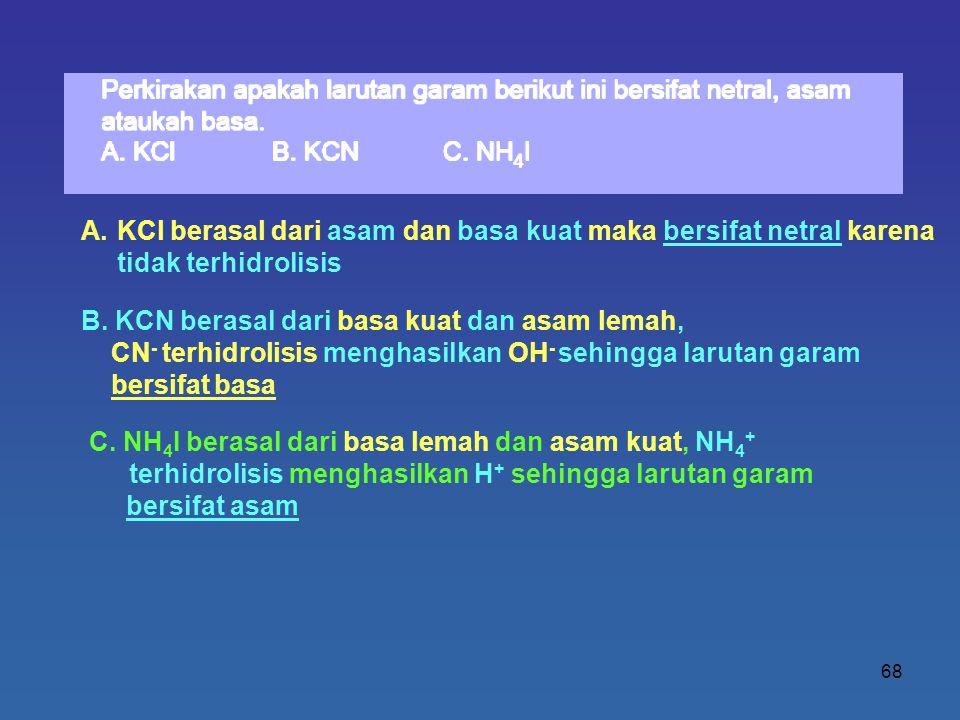 68 A.KCl berasal dari asam dan basa kuat maka bersifat netral karena tidak terhidrolisis B. KCN berasal dari basa kuat dan asam lemah, CN - terhidroli