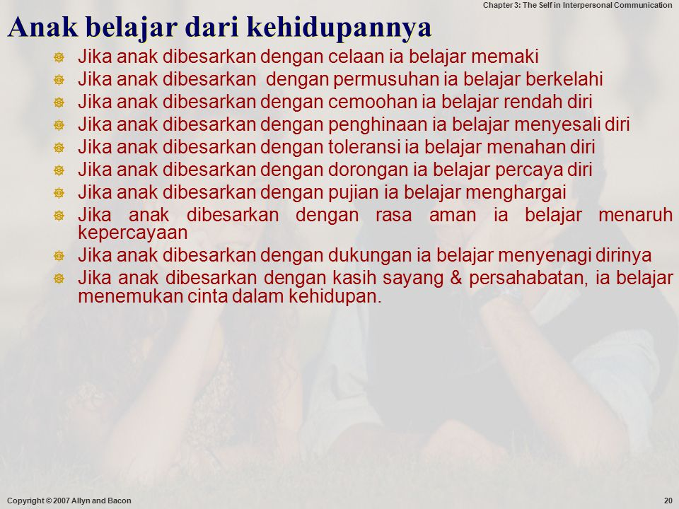 Chapter 3: The Self in Interpersonal Communication Copyright © 2007 Allyn and Bacon20 Anak belajar dari kehidupannya  Jika anak dibesarkan dengan cel