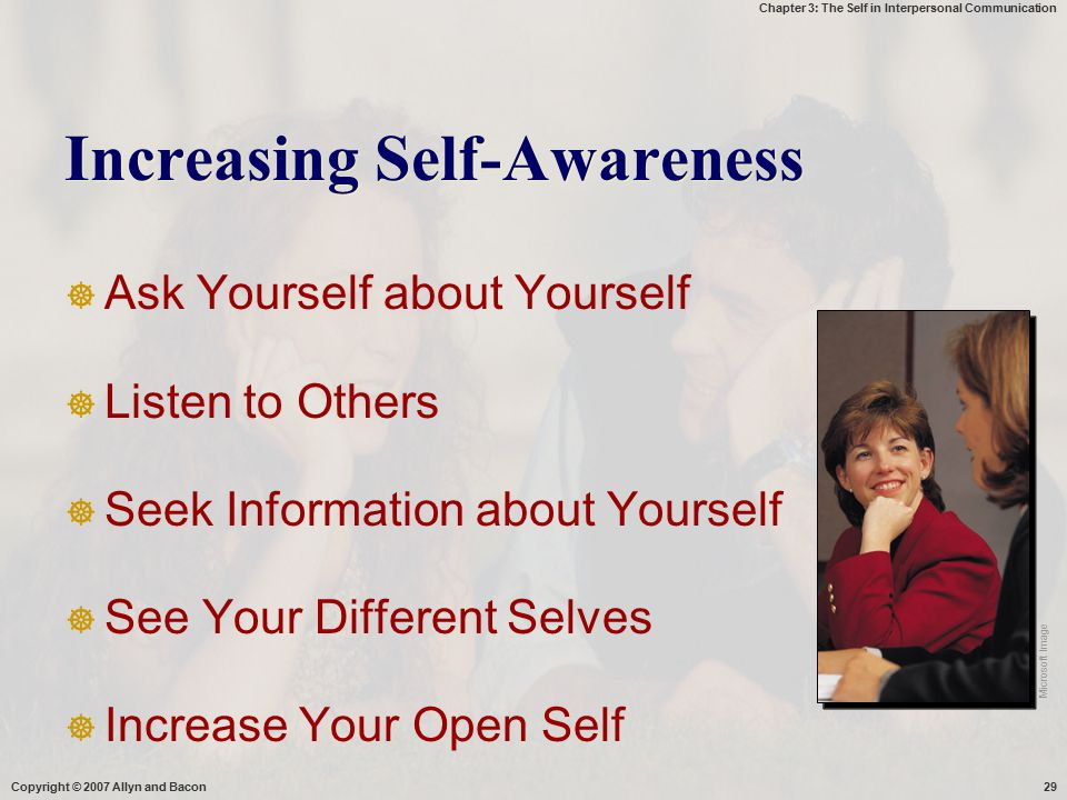 Chapter 3: The Self in Interpersonal Communication Copyright © 2007 Allyn and Bacon29 Increasing Self-Awareness  Ask Yourself about Yourself  Listen