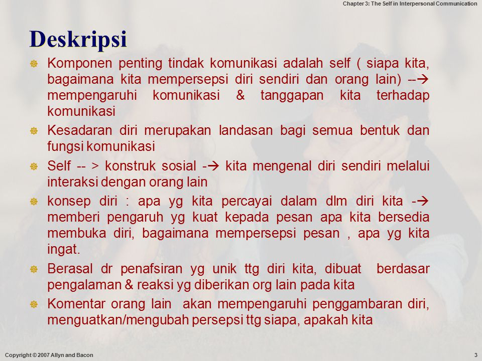 Chapter 3: The Self in Interpersonal Communication Deskripsi  Komponen penting tindak komunikasi adalah self ( siapa kita, bagaimana kita mempersepsi