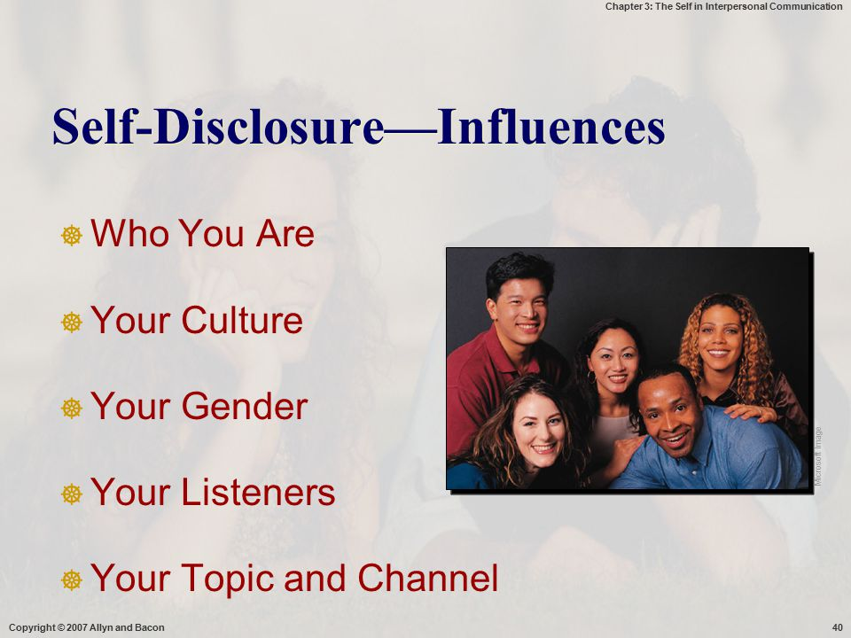 Chapter 3: The Self in Interpersonal Communication Copyright © 2007 Allyn and Bacon40 Self-Disclosure—Influences  Who You Are  Your Culture  Your G
